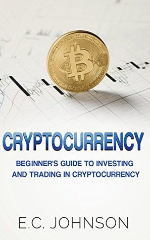 Cryptocurrency: The Beginner's Guide to Investing and Trading in Cryptocurrency