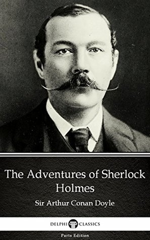 The Adventures of Sherlock Holmes by Sir Arthur Conan Doyle (Illustrated) (Delphi Parts Edition (Sir Arthur Conan Doyle))