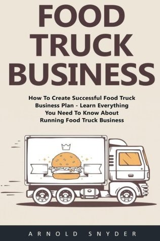 Food Truck Business: How To Create Successful Food Truck Business Plan - Learn Everything You Need To Know About Running Food Truck Business!