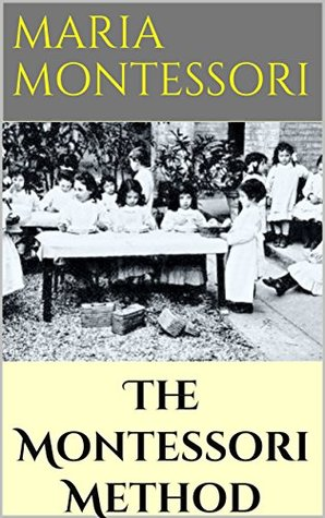 """The Montessori Method - 1912 (Illustrated): Scientific Pedagogy as Applied to Child Education in """"The Children's Houses"""" with Additions and Revisions by the Author"""
