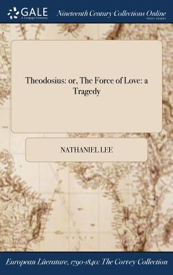 Theodosius: Or, the Force of Love: A Tragedy