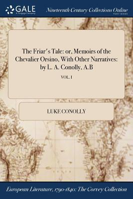 The Friar's Tale: Or, Memoirs of the Chevalier Orsino, with Other Narratives: By L. A. Conolly, A.B; Vol. I