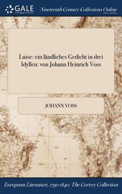 Luise: Ein Landliches Gedicht in Drei Idyllen: Von Johann Heinrich Voss