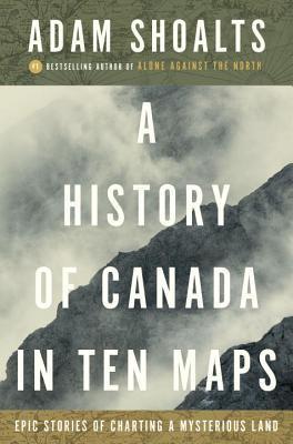 A History of Canada in Ten Maps by Adam Shoalts