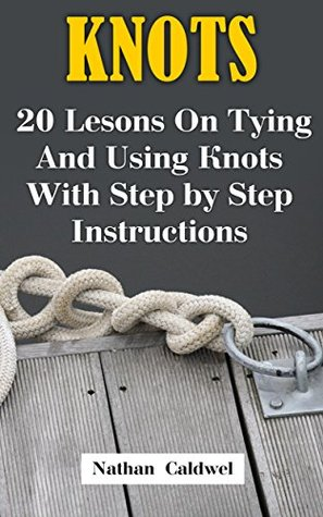 Knots: 20 Lesons On Tying And Using Knots With Step by Step Instructions