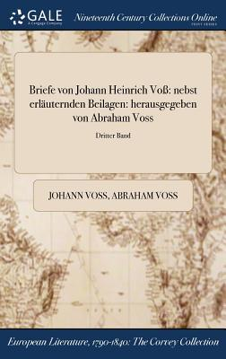 Briefe Von Johann Heinrich Vo: Nebst Erlauternden Beilagen: Herausgegeben Von Abraham Voss; Dritter Band