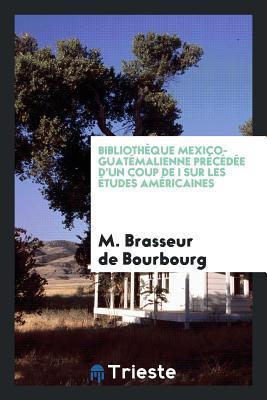 Bibliotheque Mexico-Guatemalienne Precedee D'Un Coup de I Sur Les Etudes Americaines