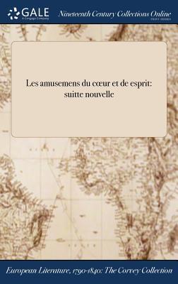 Les Amusemens Du Coeur Et de ľesprit: Suitte Nouvelle