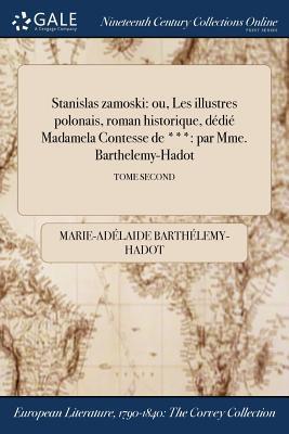 Stanislas Zamoski: Ou, Les Illustres Polonais, Roman Historique, Dedie Madamela Contesse de ***: Par Mme. Barthelemy-Hadot; Tome Second