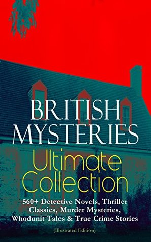 British Mysteries Ultimate Collection: 560+ Detective Novels, Thriller Classics, Murder Mysteries, Whodunit Tales & True Crime Stories