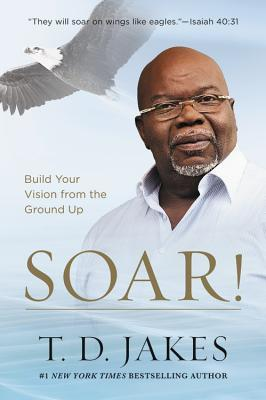 Soar Build Your Vision From The Ground Up By Td Jakes