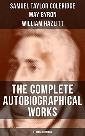 THE COMPLETE AUTOBIOGRAPHICAL WORKS OF S. T. COLERIDGE (Illustrated Edition): Memoirs, Complete Letters, Literary Introspection, Thoughts and Notes on ... Biographies and Studies on S. T. Coleridge)