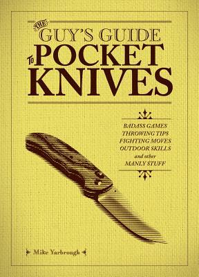 The Guy's Guide to Pocket Knives: Badass Games, Throwing Tips, Fighting Moves, Outdoor Skills and Other Manly Stuff