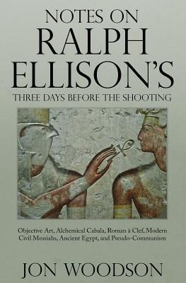 notes-on-ralph-ellison-s-three-days-before-the-shooting-objective-art-alchemical-cabala-roman-a-clef-modern-civil-messiahs-ancient-egypt-and-pseudo-communism