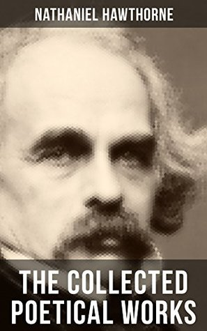 "THE COLLECTED POETICAL WORKS OF NATHANIEL HAWTHORNE: Selected Poems of the Renowned American Author of ""The Scarlet Letter"", ""The House of the Seven Gables"" ... with Biography and Poems by Other Authors"