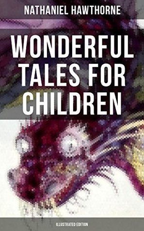 "WONDERFUL TALES FOR CHILDREN (Illustrated Edition): Captivating Stories of Epic Heroes and Heroines from the Renowned American Author of ""The Scarlet Letter"" and ""The House of Seven Gables"""