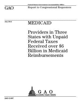 Medicaid: Providers in Three States with Unpaid Federal Taxes Received Over $6 Billion in Medicaid Reimbursements: Report to Congressional Requesters.