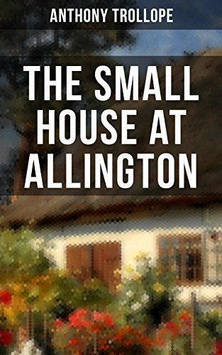 THE SMALL HOUSE AT ALLINGTON: Romantic Classic from the prolific English novelist, known for The Palliser Novels, The Warden, Barchester Towers, Doctor ... Can You Forgive Her? and Phineas Finn