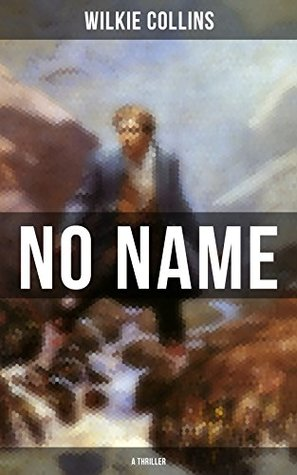 NO NAME (A Thriller): From the prolific English writer, best known for The Woman in White, Armadale, The Moonstone, The Dead Secret, Man and Wife, Poor ... The Black Robe, The Law and The Lady...