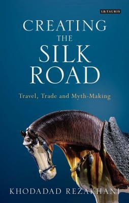 Creating the Silk Road: Travel, Trade and Myth-Making