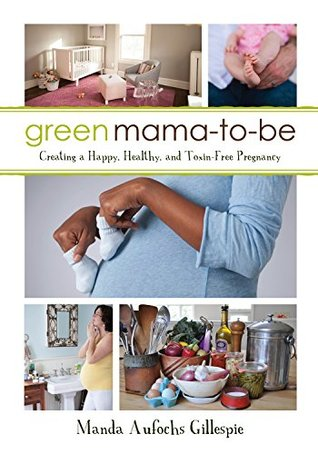Green Mama-to-Be: Creating a Happy, Healthy, and Toxin-Free Pregnancy
