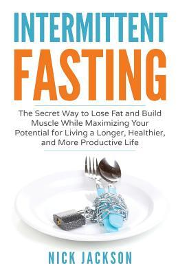 Intermittent Fasting: The Secret Way to Lose Fat, Build Muscle, and Maximize Your Potential for Living a Longer, Healthier, and More Productive Life