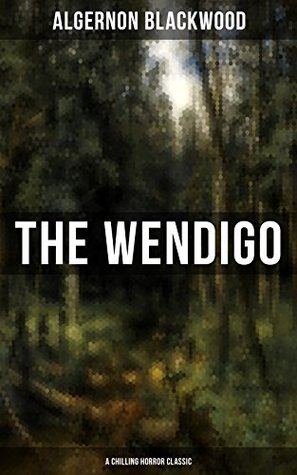 THE WENDIGO (A Chilling Horror Classic): A dark and thrilling story which introduced the legend to horror fiction