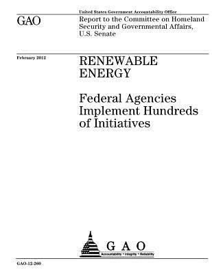 Renewable Energy: Federal Agencies Implement Hundreds of Initiatives: Report to the Committee on Homeland Security and Governmental Affairs, U.S. Senate.