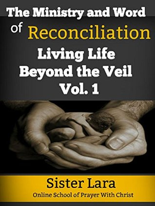 The Ministry and Word of Reconciliation Living Life Beyond the Veil Volume 1: Online School of Prayer With Christ