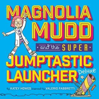Magnolia Mudd and the Super Jumptastic Launcher Deluxe by Katey Howes