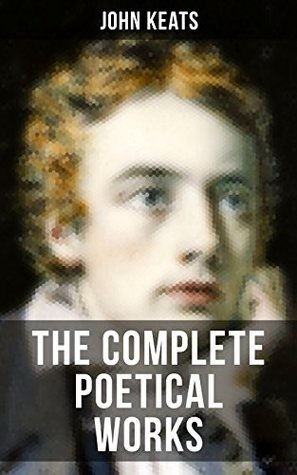 THE COMPLETE POETICAL WORKS OF JOHN KEATS: Ode on a Grecian Urn, Ode to a Nightingale, Hyperion, Endymion, The Eve of St. Agnes, Isabella, Ode to Psyche, Lamia, Sonnets…