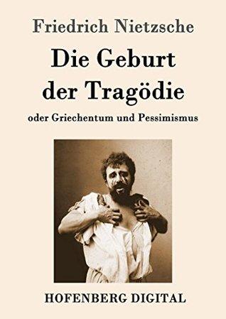 Die Geburt der Tragödie: oder Griechentum und Pessimismus