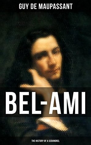 BEL-AMI: THE HISTORY OF A SCOUNDREL: From one of the greatest French writers, widely regarded as the 'Father of Short Story' writing, who had influenced ... O. Henry, Anton Chekhov and Henry James