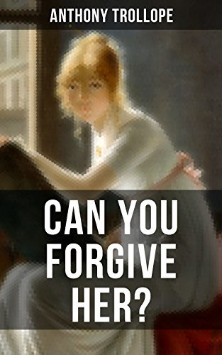 CAN YOU FORGIVE HER?: A Victorian Classic from the Author Chronicles of Barsetshire, The Palliser Novels, The Prime Minister, The Warden, Barchester Towers, Doctor Thorne and Phineas Finn...