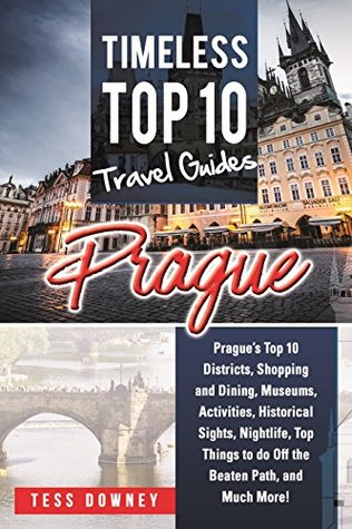 Prague: Prague's Top 10 Districts, Shopping and Dining, Museums, Activities, Historical Sights, Nightlife, Top Things to do Off the Beaten Path, and Much More! Timeless Top 10 Travel Guides
