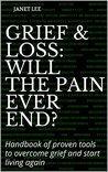 Grief & Loss: Will the pain ever end?: Handbook of proven tools to overcome grief and start living again (Stages of grief, tools to overcome grief, helping a bereaved person)