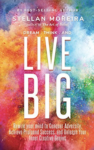 Dream, Think, & Live BIG: Rewire Your Mind to Conquer Adversity, Achieve Profound Success, and Unleash Your Inner-Creative Genius