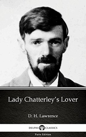 Lady Chatterley's Lover by D. H. Lawrence (Illustrated) (Delphi Parts Edition (D. H. Lawrence))