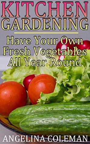 Kitchen Gardening: Have Your Own Fresh Vegetables All Year Round: