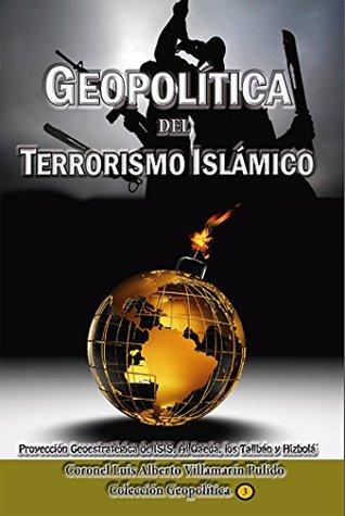 Geopolitica del Terrorismo Islamico: Proyección Geoestratégica de ISIS, Al Qaeda, los Talibán y Hizbolá