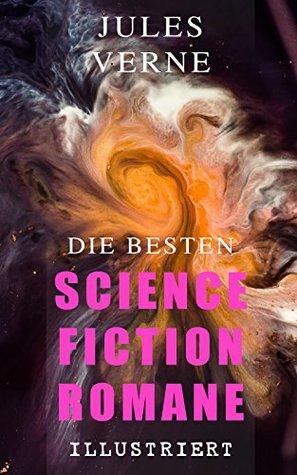 Die besten Science-Fiction-Romane (Illustriert): Reise durch die Sonnenwelt, Die Propeller-Insel, Die Jagd nach dem Meteor, Reise nach dem Mittelpunkt ... zum Mond, Reise um den Mond