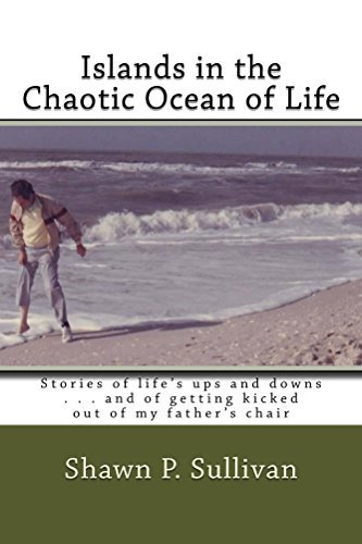 Islands in the Chaotic Ocean of Life: Stories of life's ups and downs . . . and of getting kicked out of my father's chair