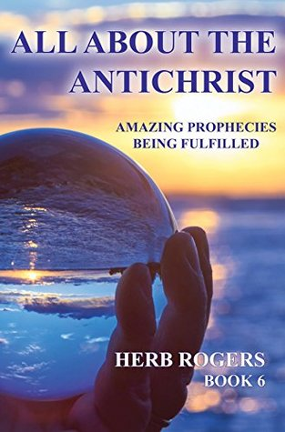 All About the Antichrist: Amazing Prophecies Being Fulfilled, Book 6