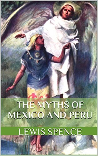 THE MYTHS OF MEXICO AND PERU (Annotated Myths and Folktales of Indigenous peoples): History of Indigenous peoples, the Aztec and Inca in Central America with sixty full-page illustrations
