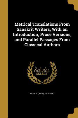 Metrical Translations from Sanskrit Writers, with an Introduction, Prose Versions, and Parallel Passages from Classical Authors