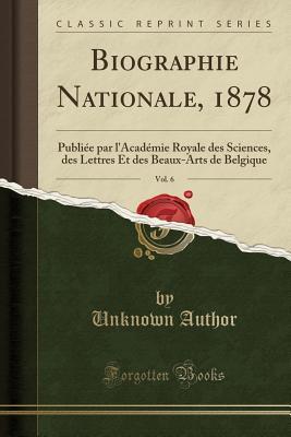 Biographie Nationale, 1878, Vol. 6: Publiee Par L'Academie Royale Des Sciences, Des Lettres Et Des Beaux-Arts de Belgique