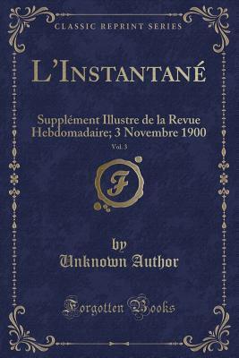 L'Instantane, Vol. 3: Supplement Illustre de La Revue Hebdomadaire; 3 Novembre 1900