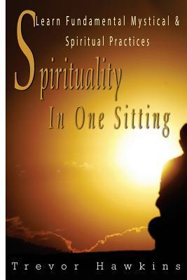 Spirituality in One Sitting: Learn Fundamental Mystical & Spiritual Practices