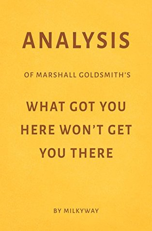 Analysis of Marshall Goldsmith's What Got You Here Won't Get You There