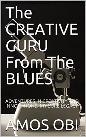 The CREATIVE GURU From The BLUES: ADVENTURES IN CREATIVITY AND INNOVATIONS: MY SURE LEGACY